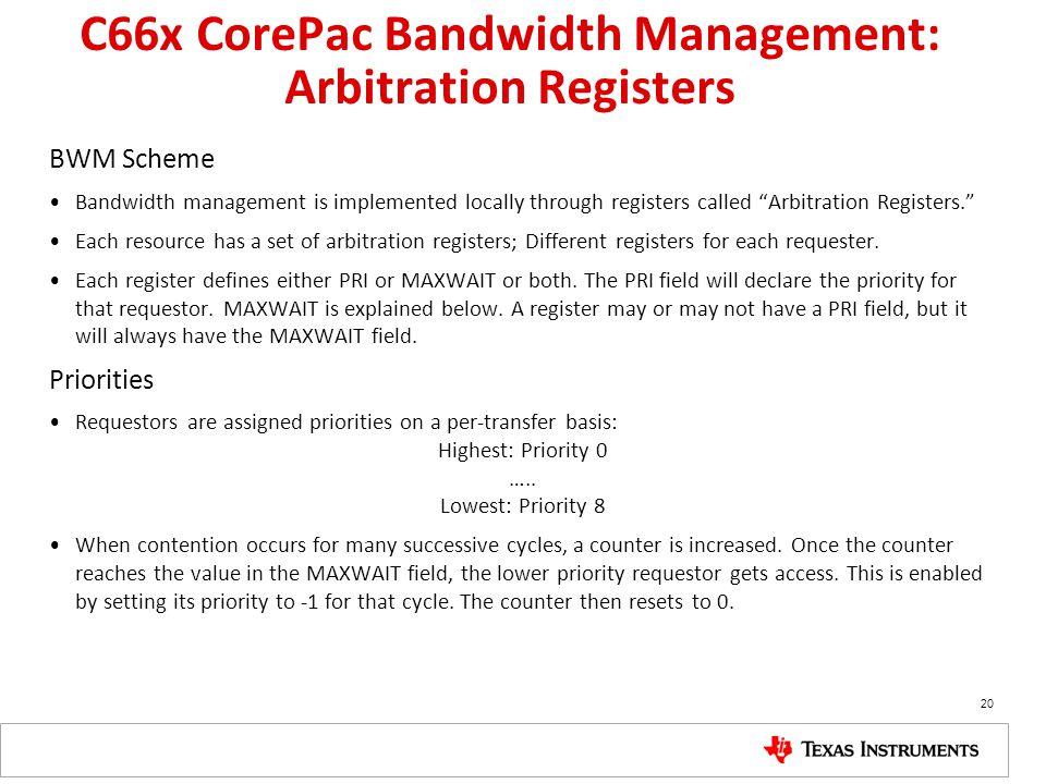 C66x CorePac Bandwidth Management: Arbitration Registers BWM Scheme Bandwidth management is implemented locally through registers called Arbitration R