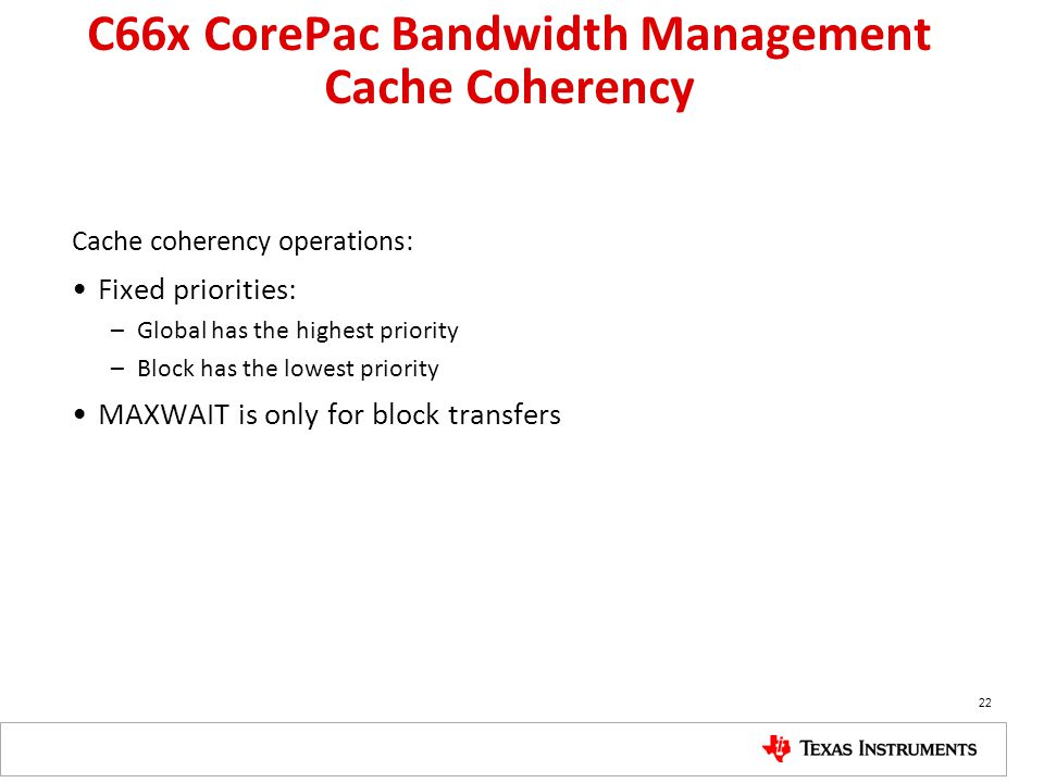 C66x CorePac Bandwidth Management Cache Coherency Cache coherency operations: Fixed priorities: –Global has the highest priority –Block has the lowest