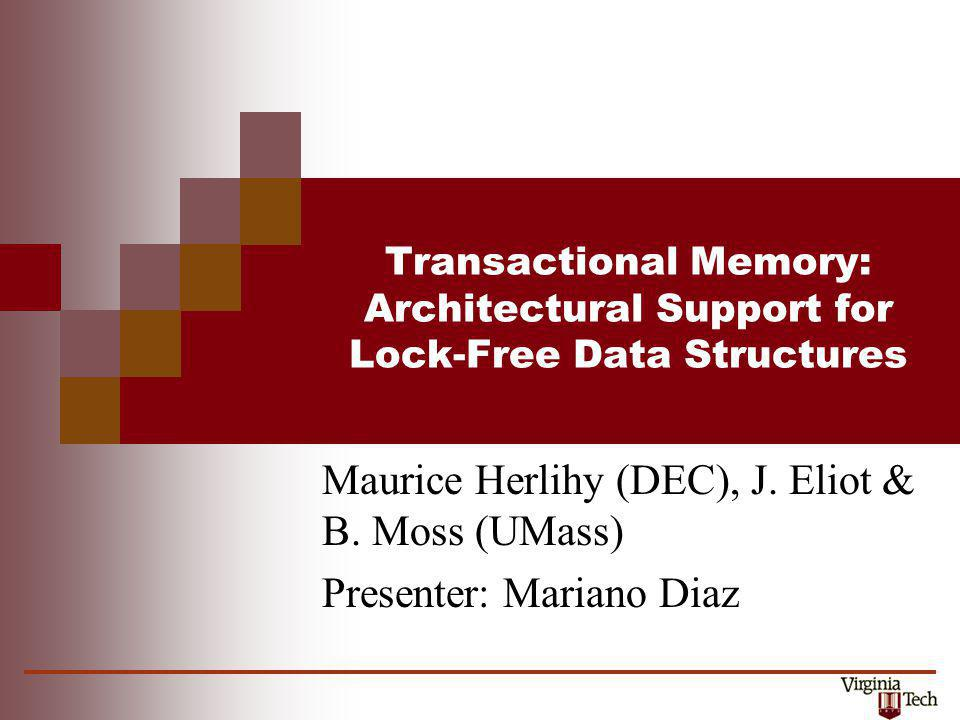 Transactional Memory: Architectural Support for Lock-Free Data Structures Maurice Herlihy (DEC), J. Eliot & B. Moss (UMass) Presenter: Mariano Diaz