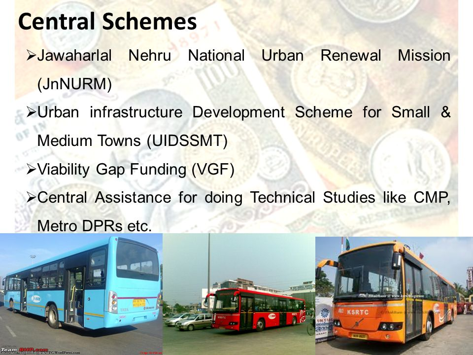 Jawaharlal Nehru National Urban Renewal Mission (JnNURM) Urban infrastructure Development Scheme for Small & Medium Towns (UIDSSMT) Viability Gap Funding (VGF) Central Assistance for doing Technical Studies like CMP, Metro DPRs etc.