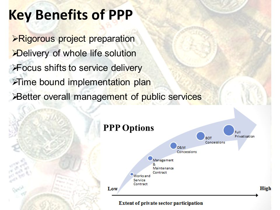 PPP Options Rigorous project preparation Delivery of whole life solution Focus shifts to service delivery Time bound implementation plan Better overal