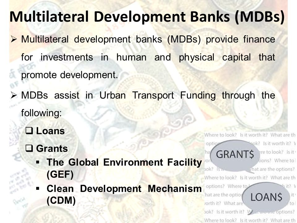 Multilateral Development Banks (MDBs) Multilateral development banks (MDBs) provide finance for investments in human and physical capital that promote