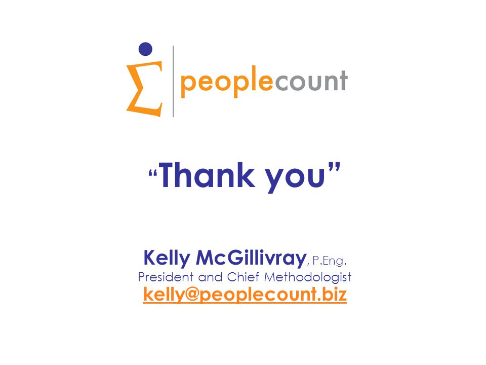 Thank you Kelly McGillivray, P.Eng. President and Chief Methodologist kelly@peoplecount.biz