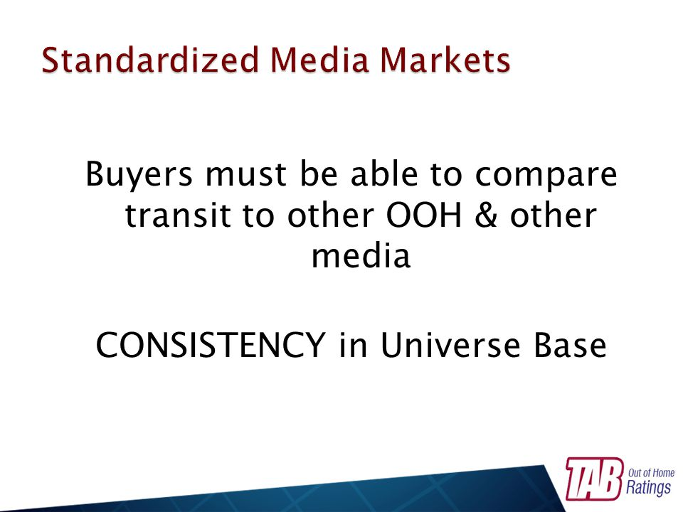 Buyers must be able to compare transit to other OOH & other media CONSISTENCY in Universe Base