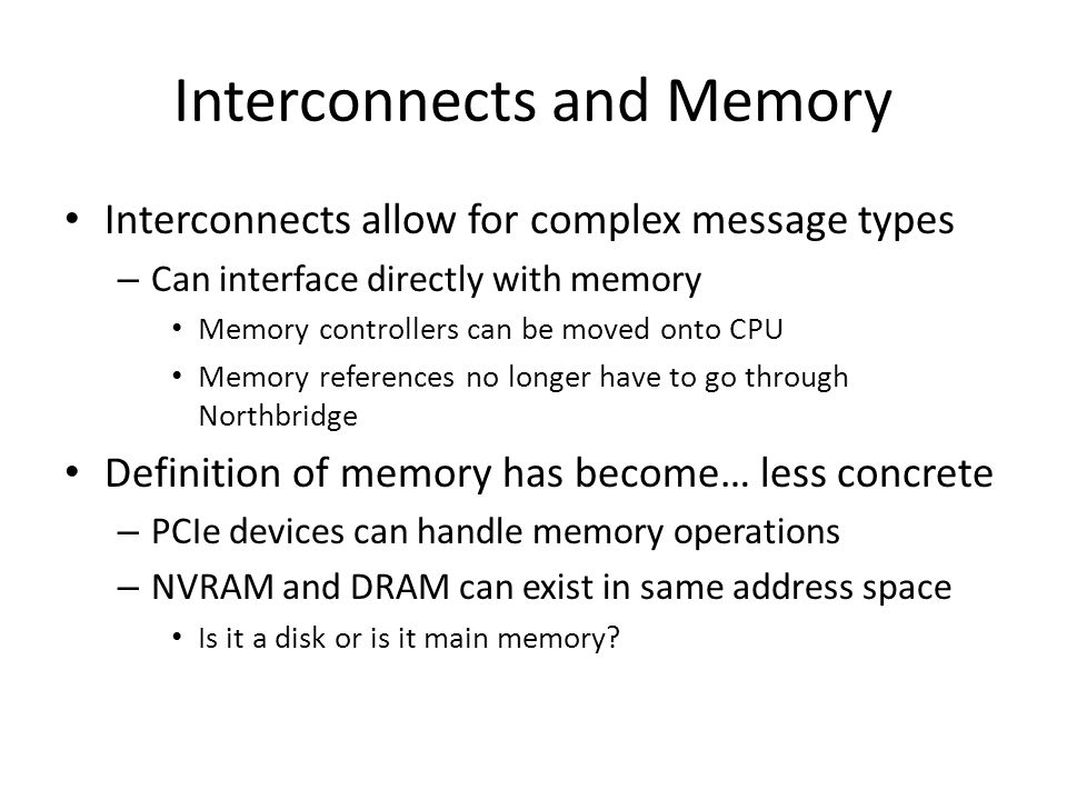 Interconnects and Memory Interconnects allow for complex message types – Can interface directly with memory Memory controllers can be moved onto CPU M