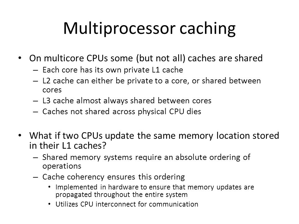 Multiprocessor caching On multicore CPUs some (but not all) caches are shared – Each core has its own private L1 cache – L2 cache can either be privat