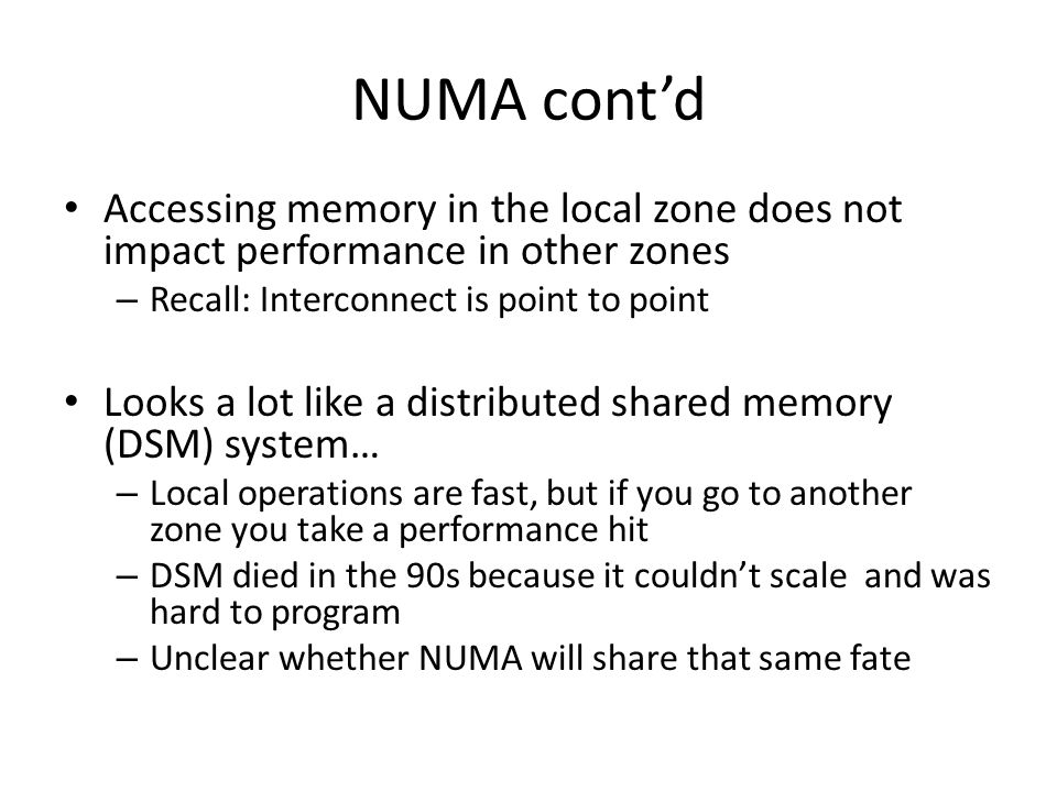 NUMA contd Accessing memory in the local zone does not impact performance in other zones – Recall: Interconnect is point to point Looks a lot like a d