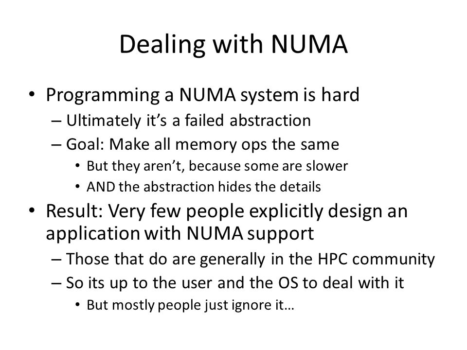 Dealing with NUMA Programming a NUMA system is hard – Ultimately its a failed abstraction – Goal: Make all memory ops the same But they arent, because