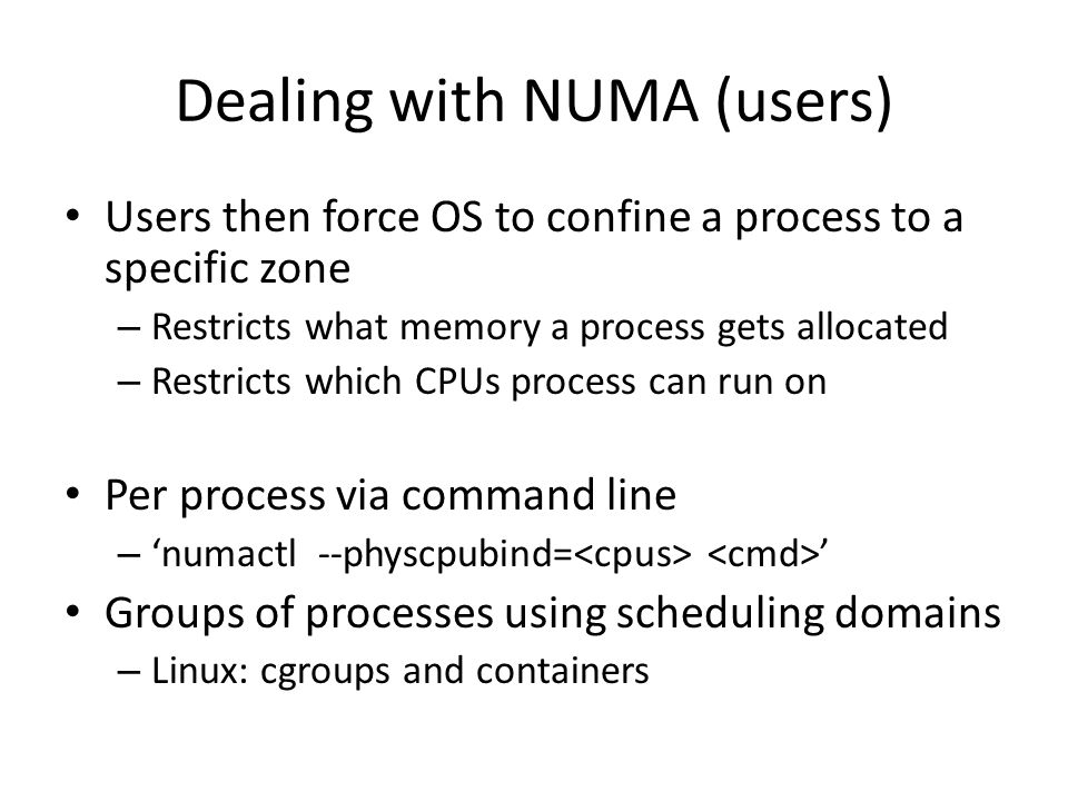Dealing with NUMA (users) Users then force OS to confine a process to a specific zone – Restricts what memory a process gets allocated – Restricts whi