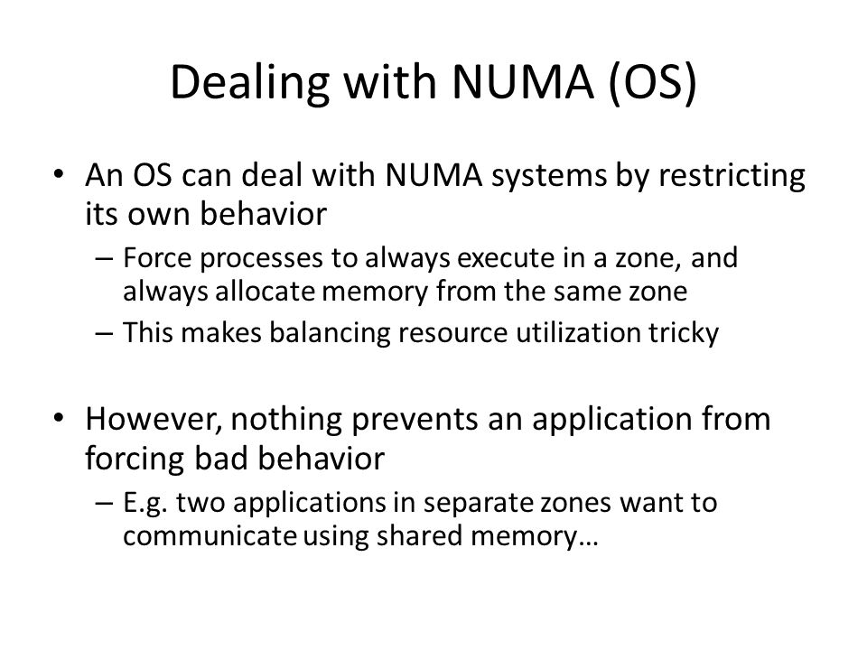 Dealing with NUMA (OS) An OS can deal with NUMA systems by restricting its own behavior – Force processes to always execute in a zone, and always allo