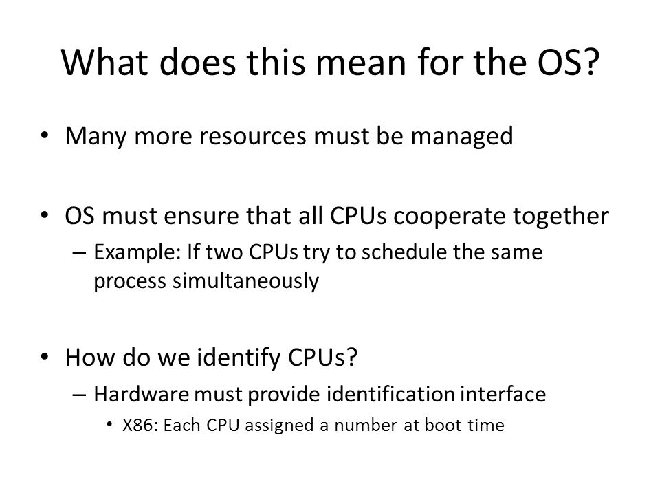 What does this mean for the OS? Many more resources must be managed OS must ensure that all CPUs cooperate together – Example: If two CPUs try to sche