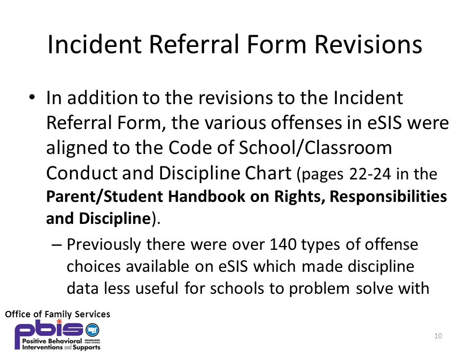 Incident Referral Form Revisions In addition to the revisions to the Incident Referral Form, the various offenses in eSIS were aligned to the Code of School/Classroom Conduct and Discipline Chart (pages 22-24 in the Parent/Student Handbook on Rights, Responsibilities and Discipline).