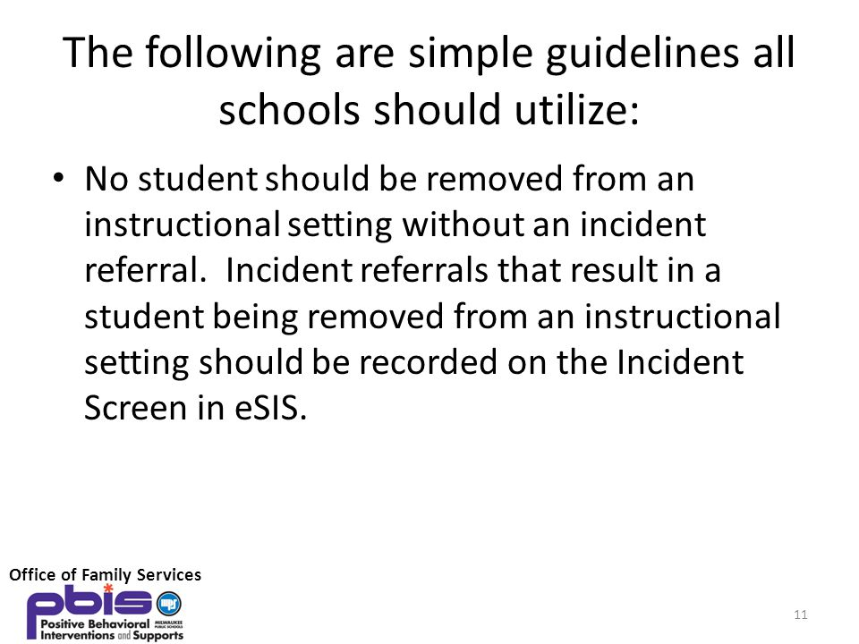 The following are simple guidelines all schools should utilize: No student should be removed from an instructional setting without an incident referral.