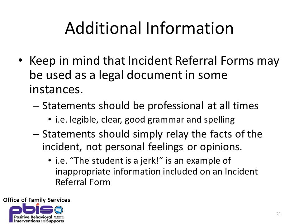 Additional Information Keep in mind that Incident Referral Forms may be used as a legal document in some instances. – Statements should be professiona