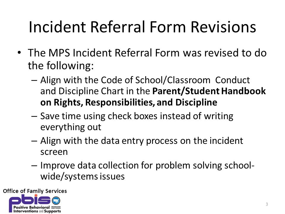 Incident Referral Form Revisions The MPS Incident Referral Form was revised to do the following: – Align with the Code of School/Classroom Conduct and Discipline Chart in the Parent/Student Handbook on Rights, Responsibilities, and Discipline – Save time using check boxes instead of writing everything out – Align with the data entry process on the incident screen – Improve data collection for problem solving school- wide/systems issues 3 Office of Family Services