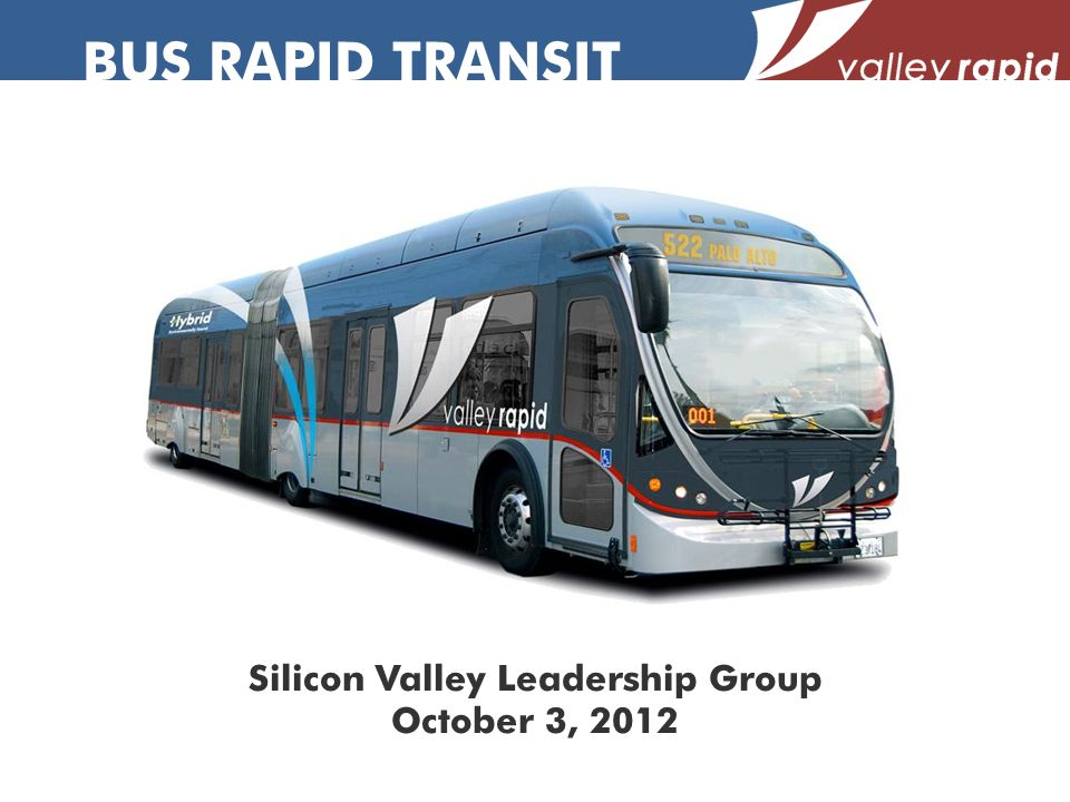 BUS RAPID TRANSIT Silicon Valley Leadership Group October 3, 2012