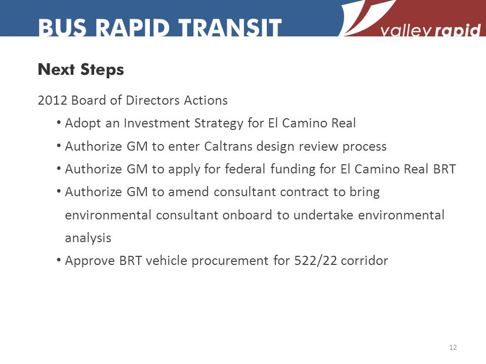 Next Steps BUS RAPID TRANSIT 2012 Board of Directors Actions Adopt an Investment Strategy for El Camino Real Authorize GM to enter Caltrans design review process Authorize GM to apply for federal funding for El Camino Real BRT Authorize GM to amend consultant contract to bring environmental consultant onboard to undertake environmental analysis Approve BRT vehicle procurement for 522/22 corridor 12