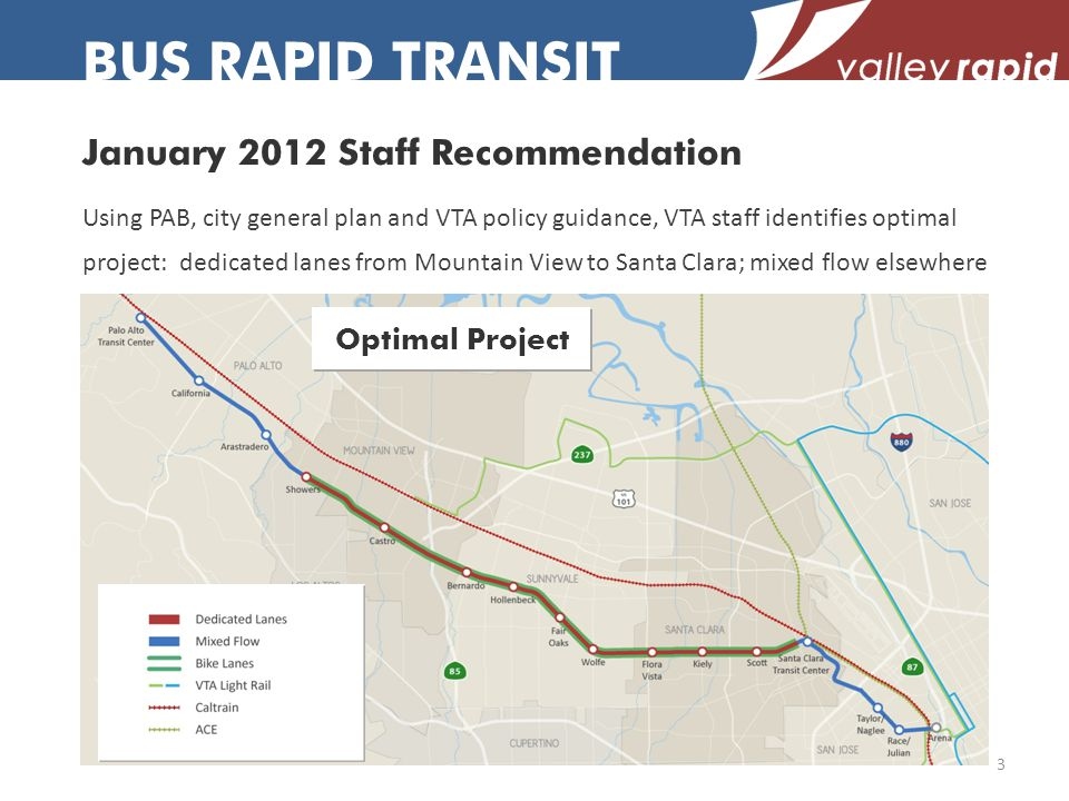 January 2012 Staff Recommendation BUS RAPID TRANSIT Using PAB, city general plan and VTA policy guidance, VTA staff identifies optimal project: dedicated lanes from Mountain View to Santa Clara; mixed flow elsewhere Optimal Project 3