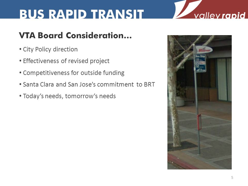 BUS RAPID TRANSIT VTA Board Consideration… City Policy direction Effectiveness of revised project Competitiveness for outside funding Santa Clara and San Joses commitment to BRT Todays needs, tomorrows needs 5