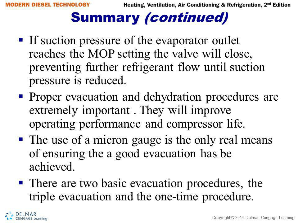 Copyright © 2014 Delmar, Cengage Learning Summary (continued) If suction pressure of the evaporator outlet reaches the MOP setting the valve will clos