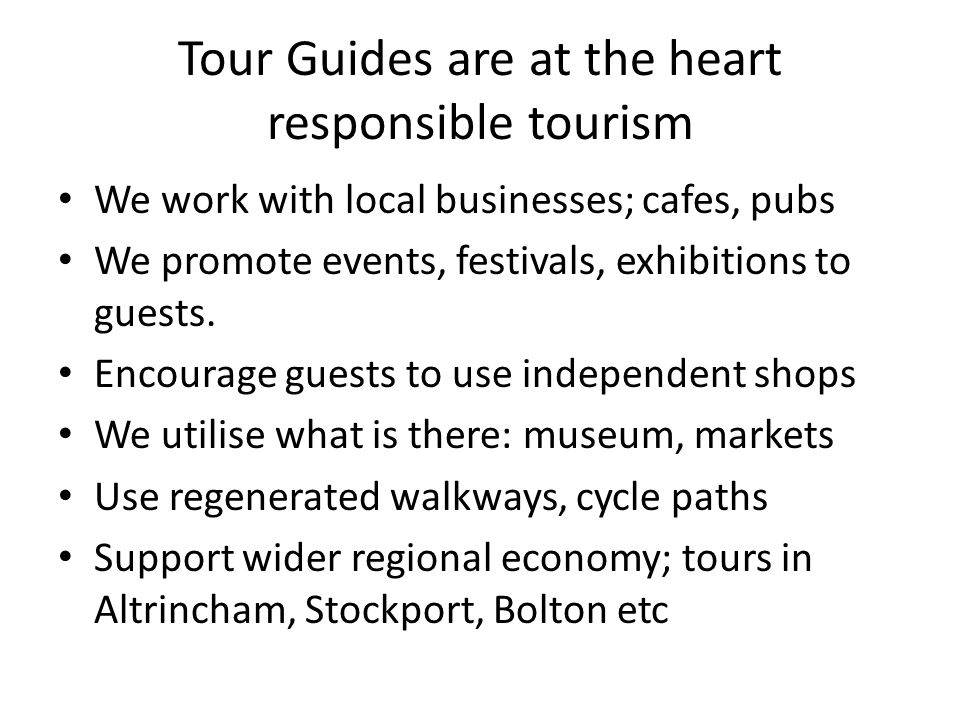 Tour Guides are at the heart responsible tourism We work with local businesses; cafes, pubs We promote events, festivals, exhibitions to guests. Encou