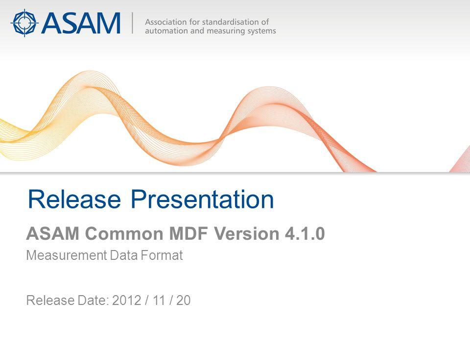 Release Presentation ASAM Common MDF Version 4.1.0 Measurement Data Format Release Date: 2012 / 11 / 20