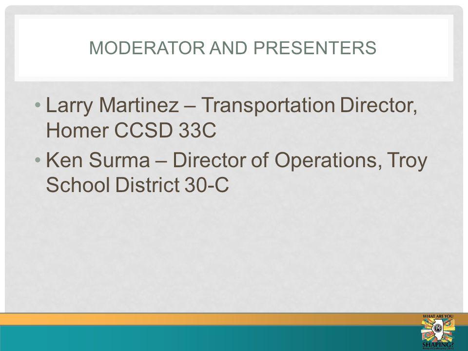 MODERATOR AND PRESENTERS Larry Martinez – Transportation Director, Homer CCSD 33C Ken Surma – Director of Operations, Troy School District 30-C
