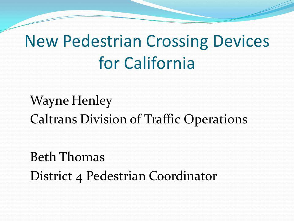 New Pedestrian Crossing Devices for California Wayne Henley Caltrans Division of Traffic Operations Beth Thomas District 4 Pedestrian Coordinator