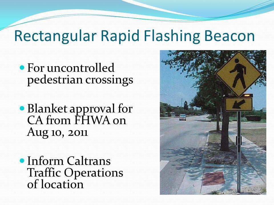 Rectangular Rapid Flashing Beacon For uncontrolled pedestrian crossings Blanket approval for CA from FHWA on Aug 10, 2011 Inform Caltrans Traffic Oper
