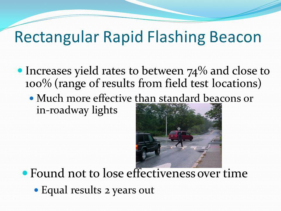 Rectangular Rapid Flashing Beacon Increases yield rates to between 74% and close to 100% (range of results from field test locations) Much more effect