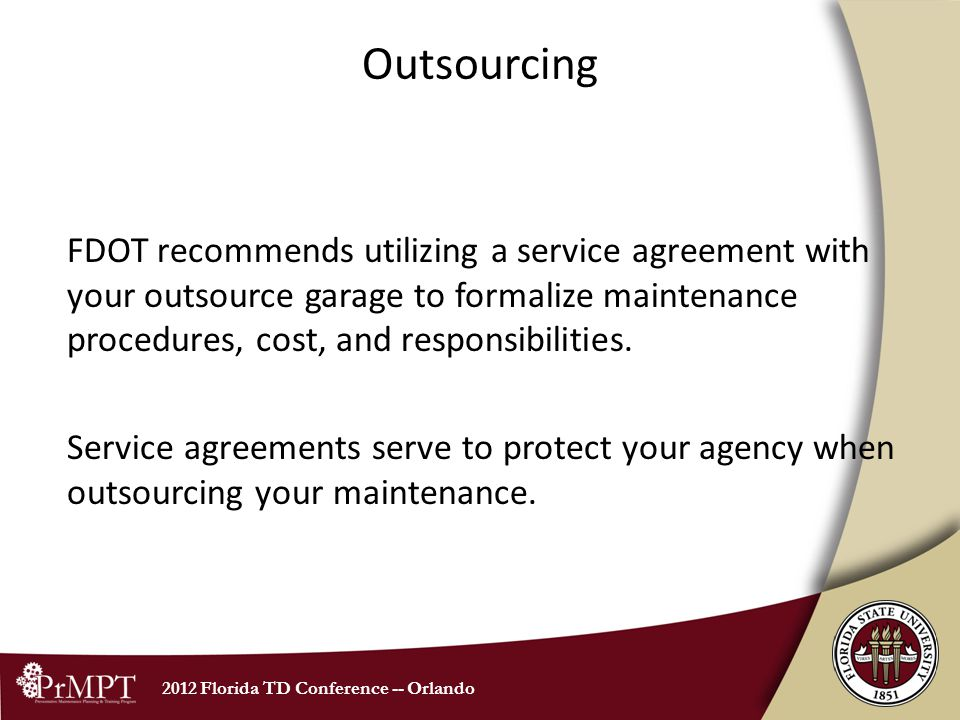 2012 Florida TD Conference -- Orlando Outsourcing FDOT recommends utilizing a service agreement with your outsource garage to formalize maintenance procedures, cost, and responsibilities.