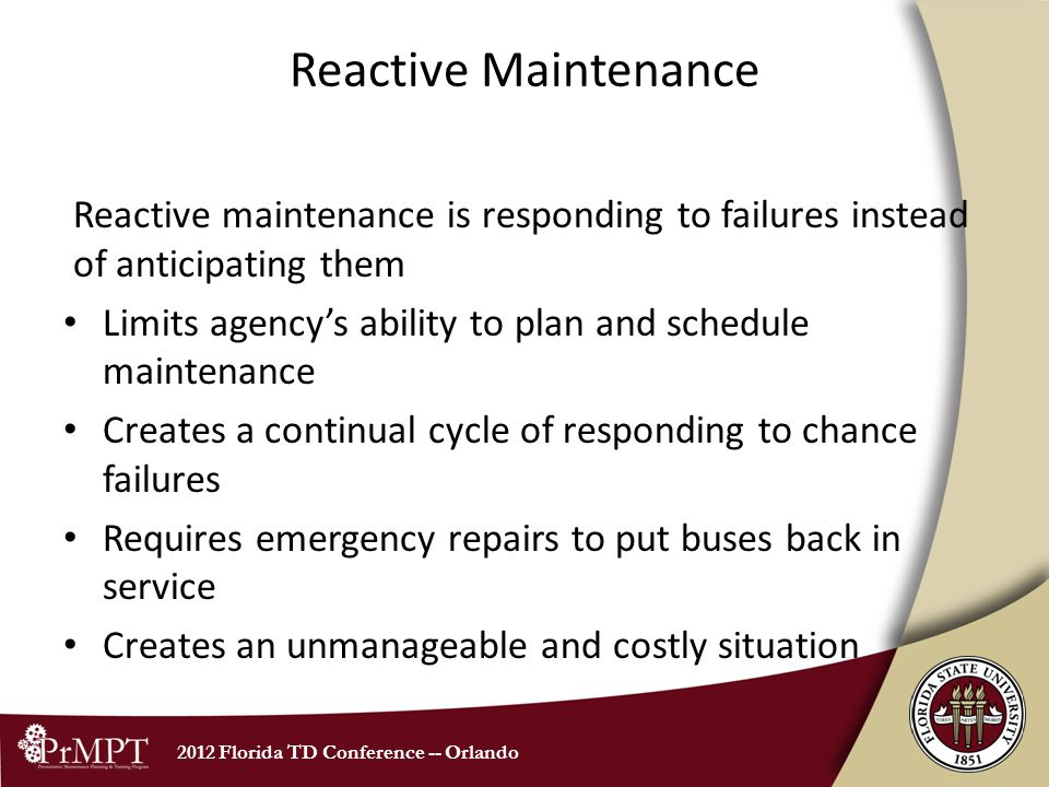 2012 Florida TD Conference -- Orlando Reactive Maintenance Reactive maintenance is responding to failures instead of anticipating them Limits agencys