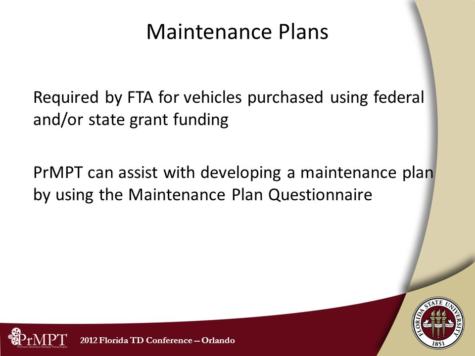 2012 Florida TD Conference -- Orlando Maintenance Plans Required by FTA for vehicles purchased using federal and/or state grant funding PrMPT can assist with developing a maintenance plan by using the Maintenance Plan Questionnaire