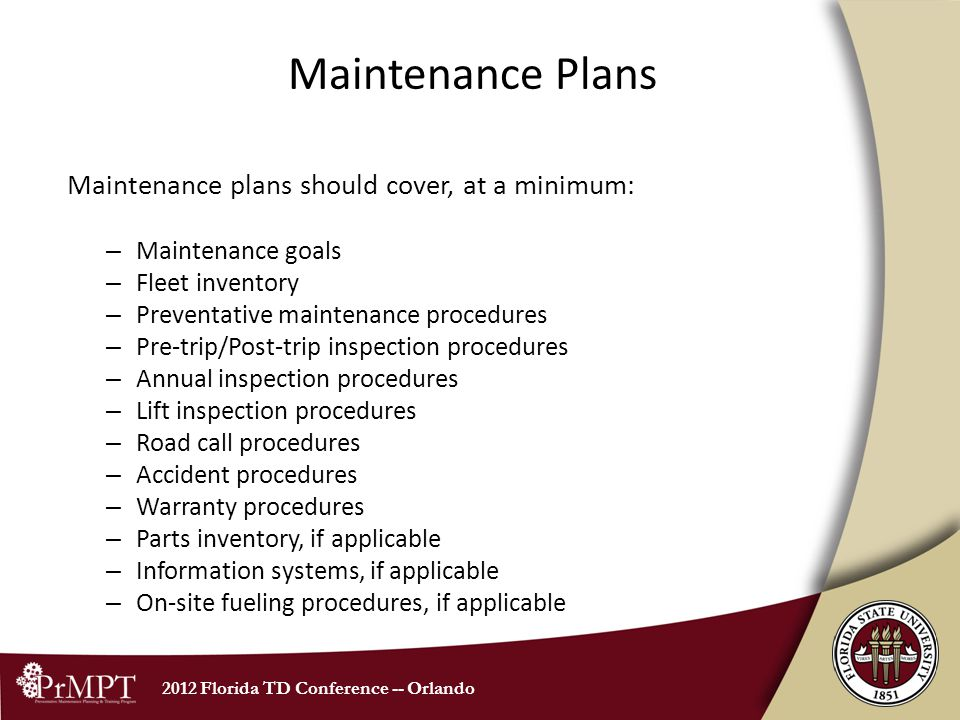 2012 Florida TD Conference -- Orlando Maintenance Plans Maintenance plans should cover, at a minimum: – Maintenance goals – Fleet inventory – Preventative maintenance procedures – Pre-trip/Post-trip inspection procedures – Annual inspection procedures – Lift inspection procedures – Road call procedures – Accident procedures – Warranty procedures – Parts inventory, if applicable – Information systems, if applicable – On-site fueling procedures, if applicable
