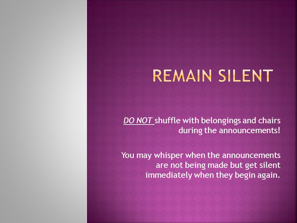 DO NOT shuffle with belongings and chairs during the announcements! You may whisper when the announcements are not being made but get silent immediate