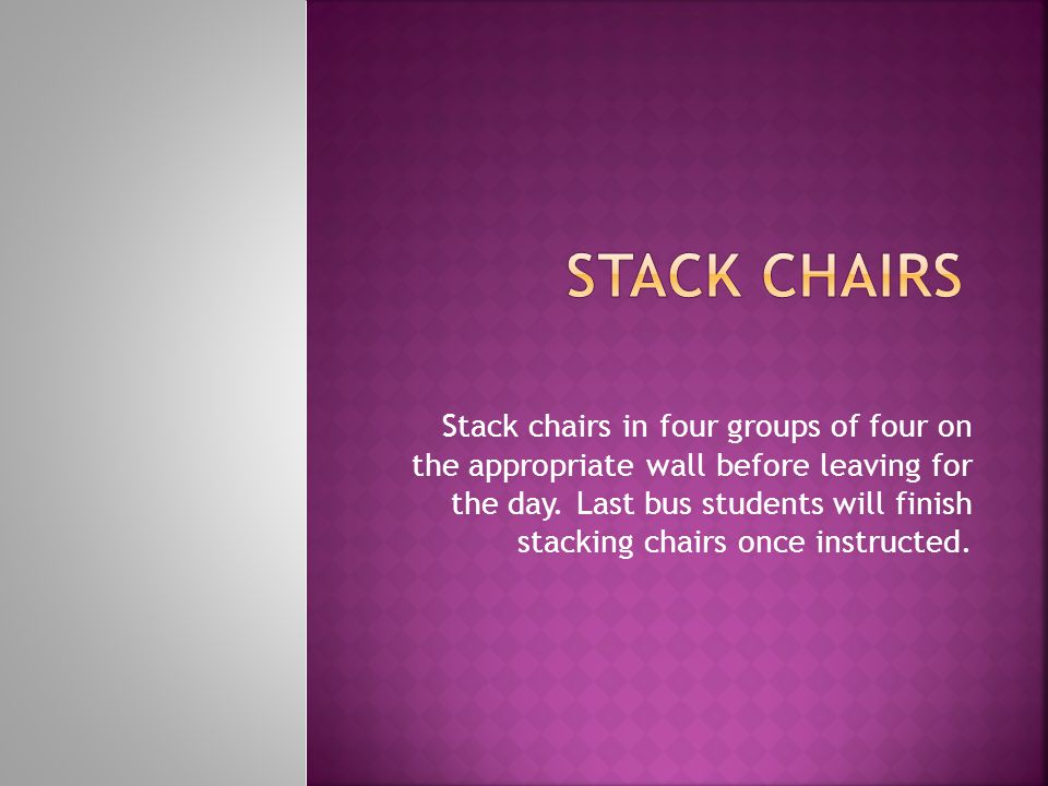 Stack chairs in four groups of four on the appropriate wall before leaving for the day. Last bus students will finish stacking chairs once instructed.