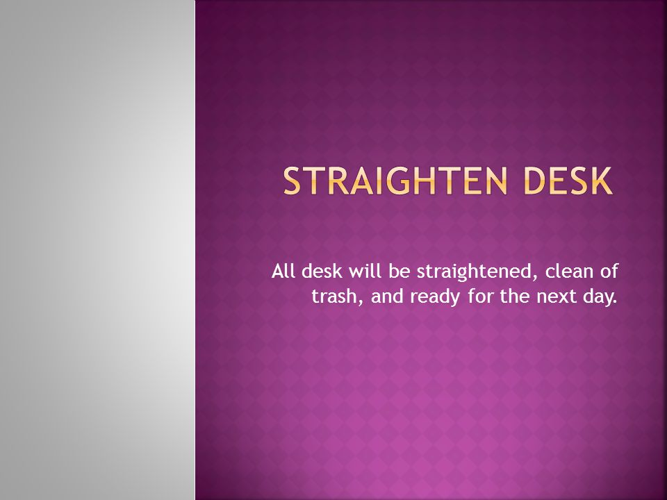 All desk will be straightened, clean of trash, and ready for the next day.
