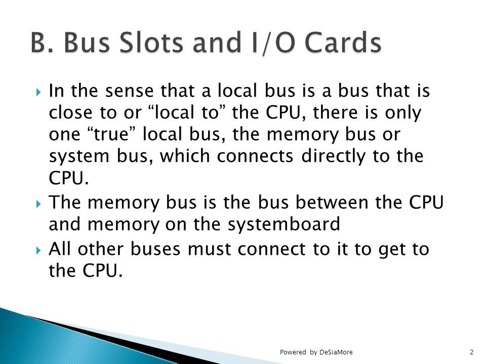 In the sense that a local bus is a bus that is close to or local to the CPU, there is only one true local bus, the memory bus or system bus, which connects directly to the CPU.