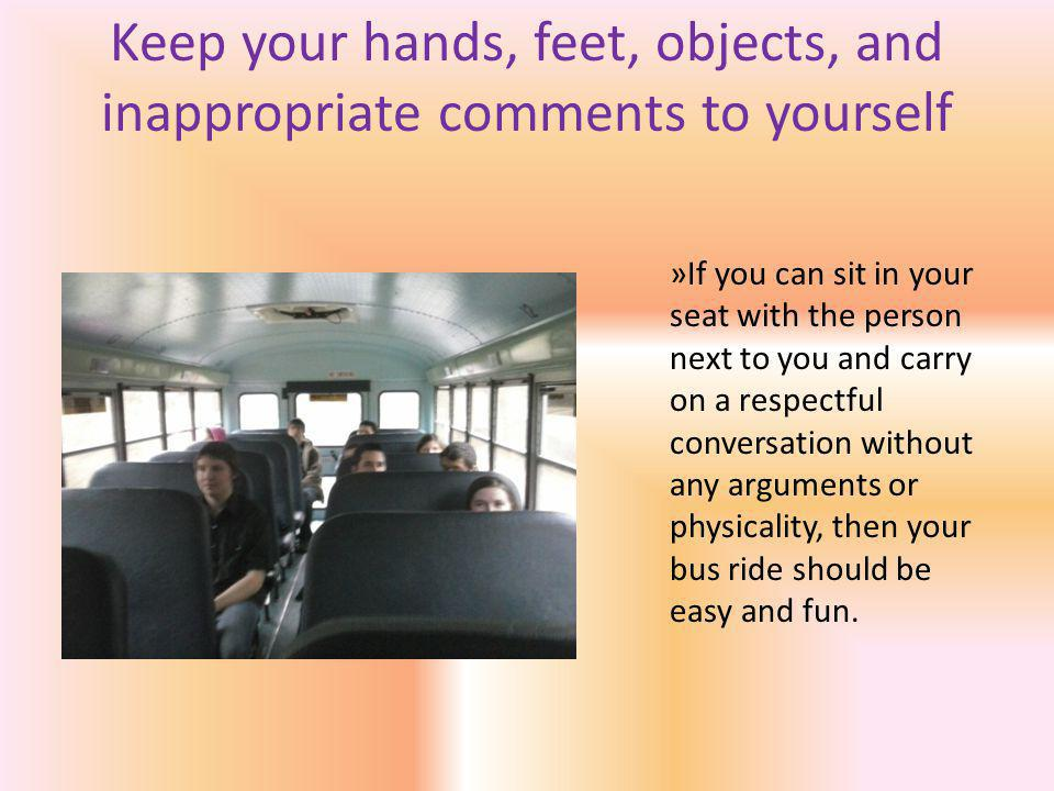 Keep your hands, feet, objects, and inappropriate comments to yourself »If you can sit in your seat with the person next to you and carry on a respectful conversation without any arguments or physicality, then your bus ride should be easy and fun.