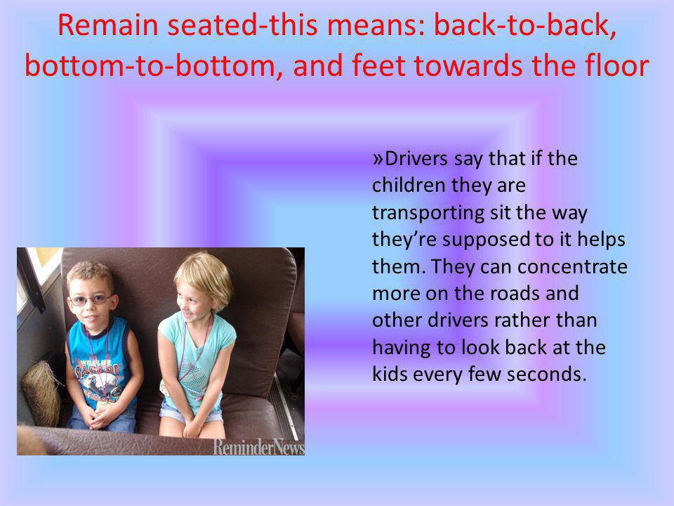Remain seated-this means: back-to-back, bottom-to-bottom, and feet towards the floor »Drivers say that if the children they are transporting sit the way theyre supposed to it helps them.