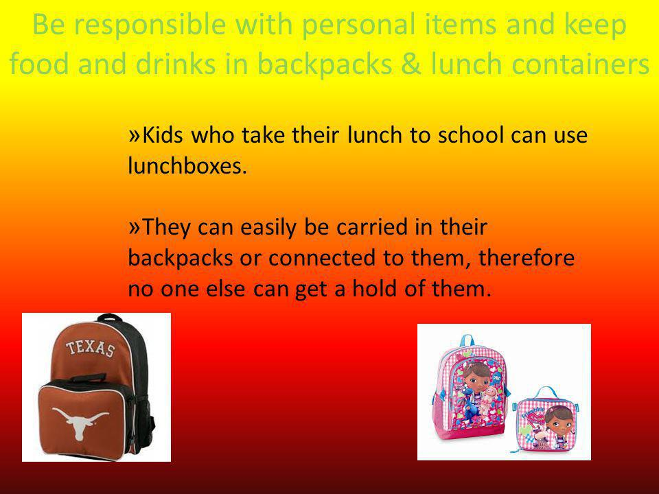 Be responsible with personal items and keep food and drinks in backpacks & lunch containers »Kids who take their lunch to school can use lunchboxes.