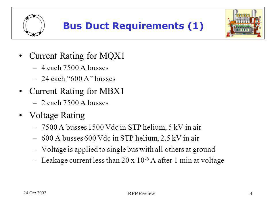 24 Oct 2002 RFP Review4 Bus Duct Requirements (1) Current Rating for MQX1 –4 each 7500 A busses –24 each 600 A busses Current Rating for MBX1 –2 each 7500 A busses Voltage Rating –7500 A busses 1500 Vdc in STP helium, 5 kV in air –600 A busses 600 Vdc in STP helium, 2.5 kV in air –Voltage is applied to single bus with all others at ground –Leakage current less than 20 x 10 -6 A after 1 min at voltage