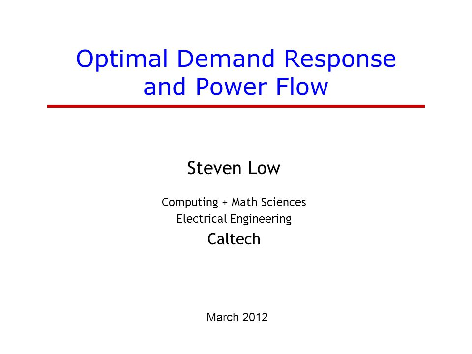 Optimal Demand Response and Power Flow Steven Low Computing + Math Sciences Electrical Engineering Caltech March 2012