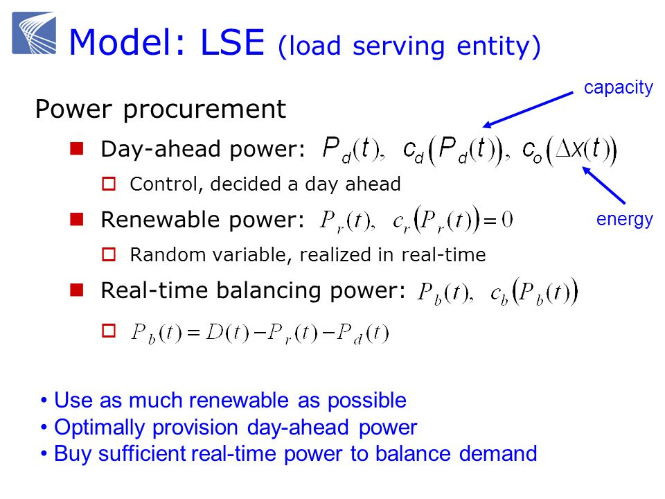 Model: LSE (load serving entity) Power procurement Day-ahead power: Control, decided a day ahead Renewable power: Random variable, realized in real-time Real-time balancing power: Use as much renewable as possible Optimally provision day-ahead power Buy sufficient real-time power to balance demand capacity energy