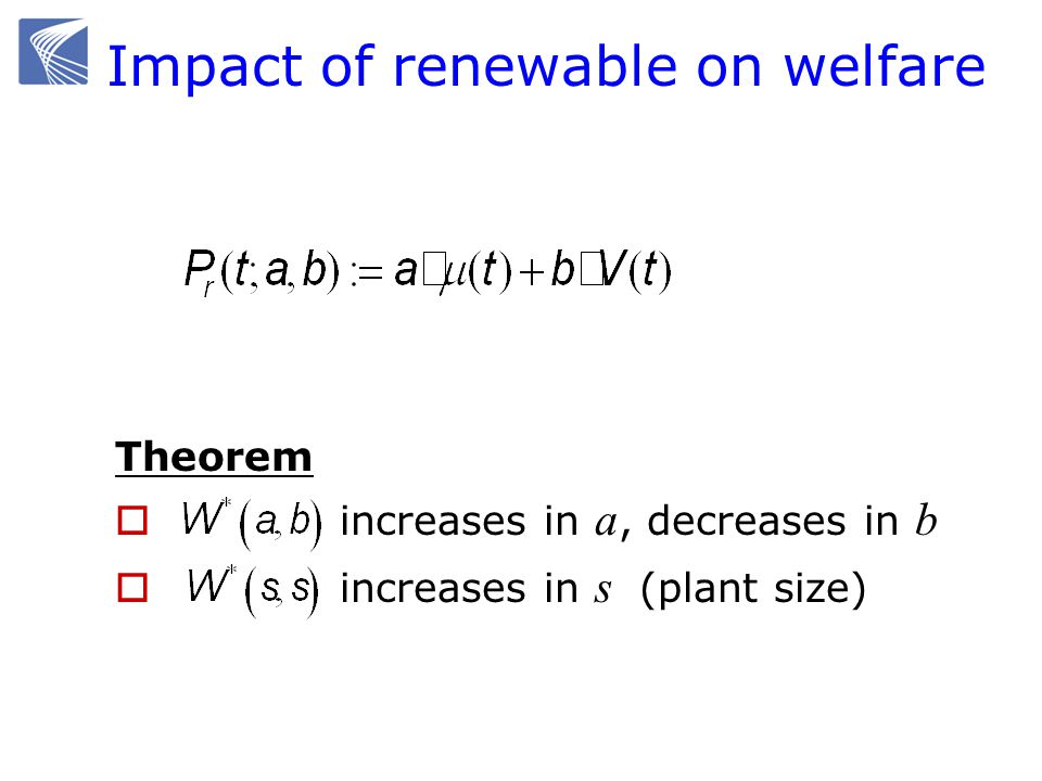 Impact of renewable on welfare Theorem increases in a, decreases in b increases in s (plant size)