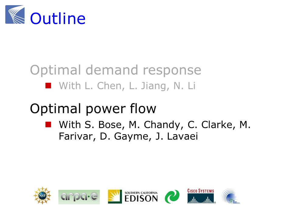 Outline Optimal demand response With L. Chen, L. Jiang, N. Li Optimal power flow With S. Bose, M. Chandy, C. Clarke, M. Farivar, D. Gayme, J. Lavaei