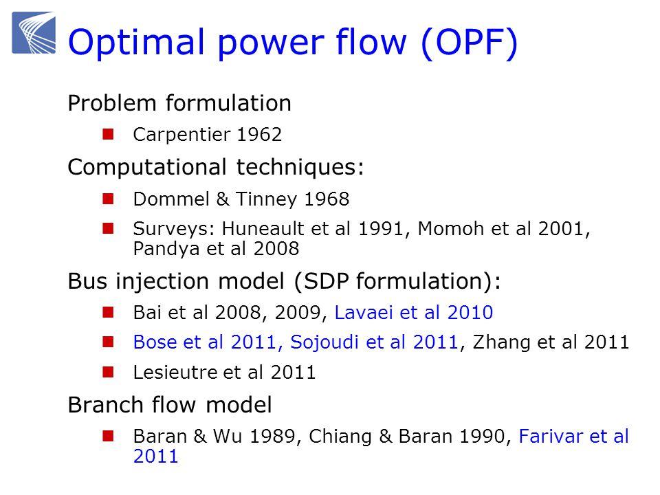 Optimal power flow (OPF) Problem formulation Carpentier 1962 Computational techniques: Dommel & Tinney 1968 Surveys: Huneault et al 1991, Momoh et al 2001, Pandya et al 2008 Bus injection model (SDP formulation): Bai et al 2008, 2009, Lavaei et al 2010 Bose et al 2011, Sojoudi et al 2011, Zhang et al 2011 Lesieutre et al 2011 Branch flow model Baran & Wu 1989, Chiang & Baran 1990, Farivar et al 2011