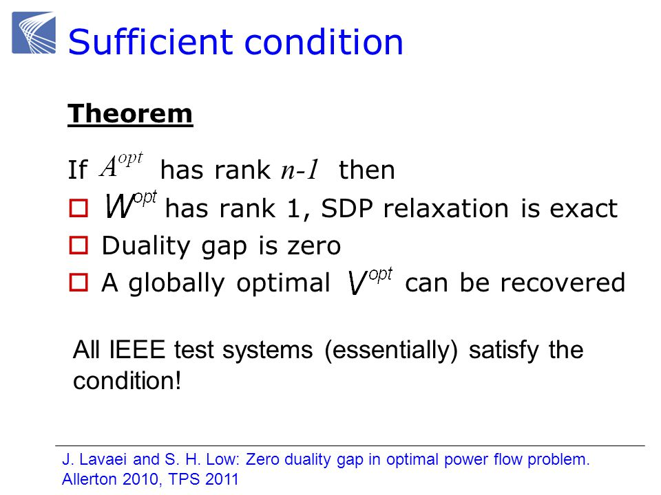 Sufficient condition Theorem If has rank n-1 then has rank 1, SDP relaxation is exact Duality gap is zero A globally optimal can be recovered All IEEE test systems (essentially) satisfy the condition.