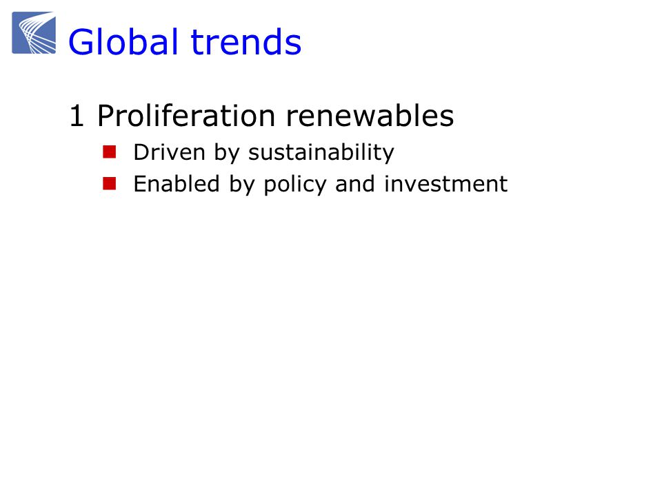 Global trends 1 Proliferation renewables Driven by sustainability Enabled by policy and investment