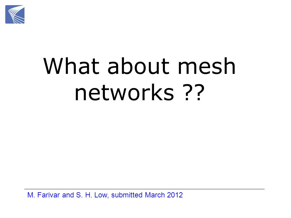 What about mesh networks ?? M. Farivar and S. H. Low, submitted March 2012